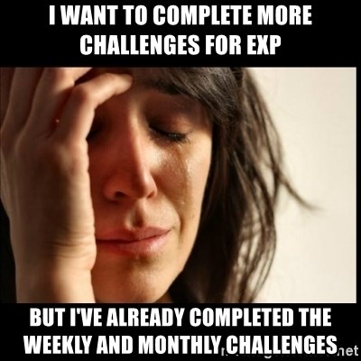 First World Problems - I want to complete more challenges for exp but I've already completed the weekly and monthly challenges