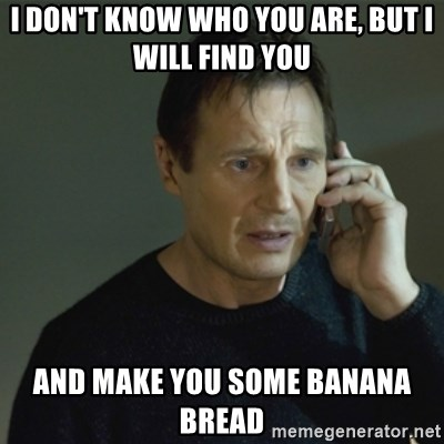I don't know who you are... - I don't know who you are, but i will find you and make you some banana bread