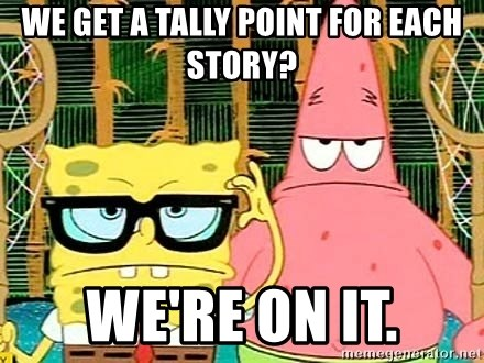 Serious Spongebob - We get a tally point for each story? We're on it.