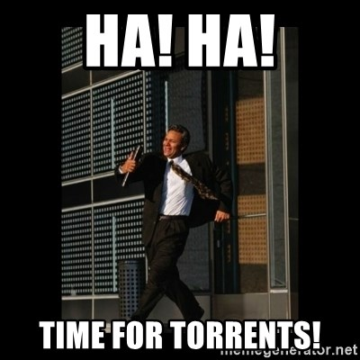 HaHa! Time for X ! - HA! HA! TIME FOR TORRENTS!