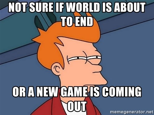 Futurama Fry - Not sure if world is about to end Or a new game is coming out