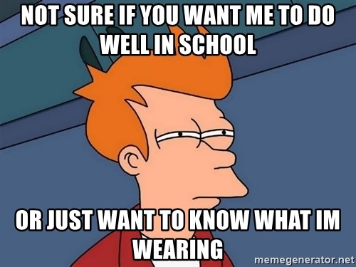 Futurama Fry - Not sure if you want me to do well in school or just want to know what im wearing