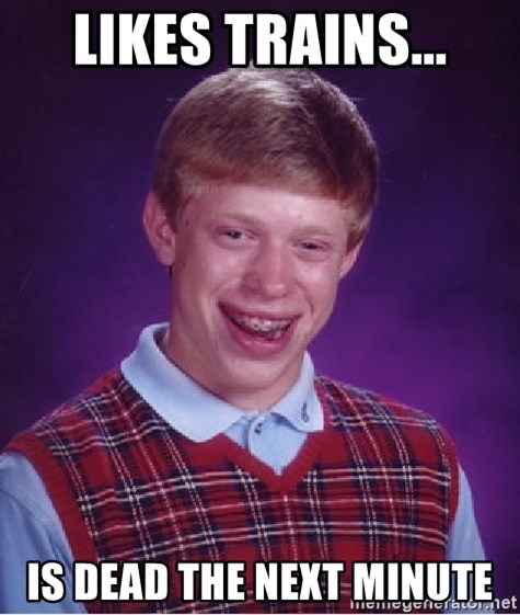 Bad Luck Brian - LIKES TRAINS... IS DEAD THE NEXT MINUTE