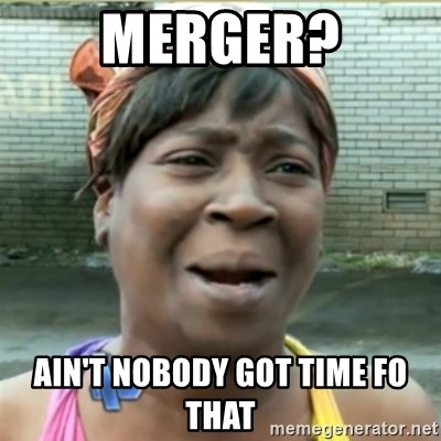 Ain't Nobody got time fo that - Merger? Ain't nobody got time fo that