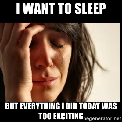 First World Problems - I WANT TO SLEEP  BUT EVERYTHING I DID TODAY WAS TOO EXCITING