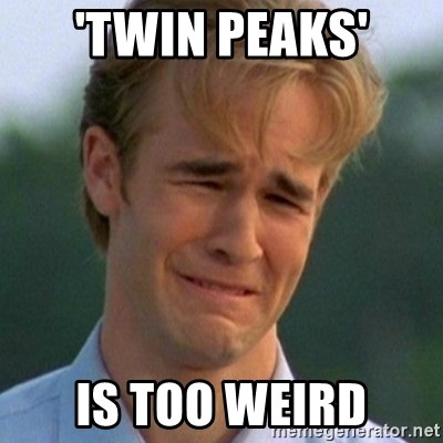 90s Problems - 'twin peaks' is too weird