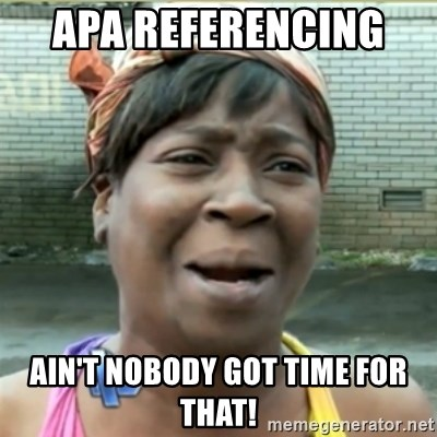 Ain't Nobody got time fo that - APA Referencing   Ain't nobody got Time foR THAT!