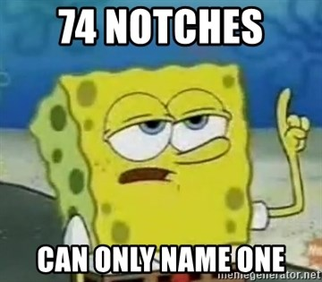Tough Spongebob - 74 NOTCHES  CAN ONLY NAME ONE