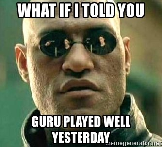 What if I told you / Matrix Morpheus - WHAT IF I TOLD YOU GURU PLAYED WELL YESTERDAY