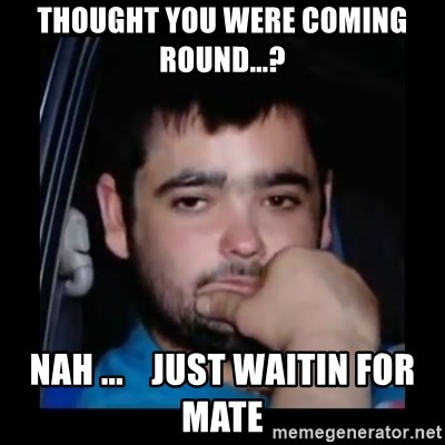 just waiting for a mate - Thought you were coming round...? Nah ...    just waitin for mate