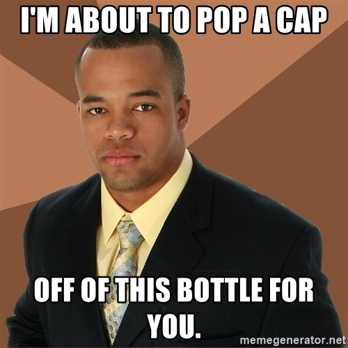Successful Black Man - I'm about to pop a cap off of this bottle for you.