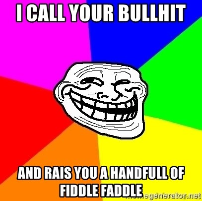 troll face1 - I call your bullhit  and rais you a handfull of fiddle faddle