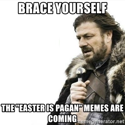 "Prepare yourself - Brace yourself THe ""easter is pagan"" memes are coming"
