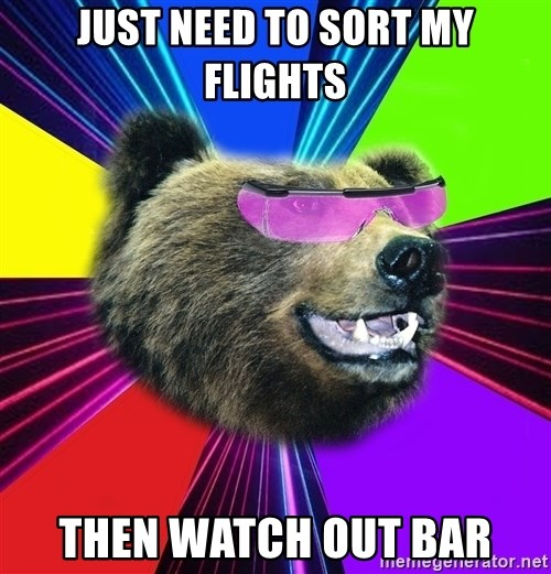Party Bear - JUST NEED TO SORT MY FLIGHTS THEN WATCH OUT BAR
