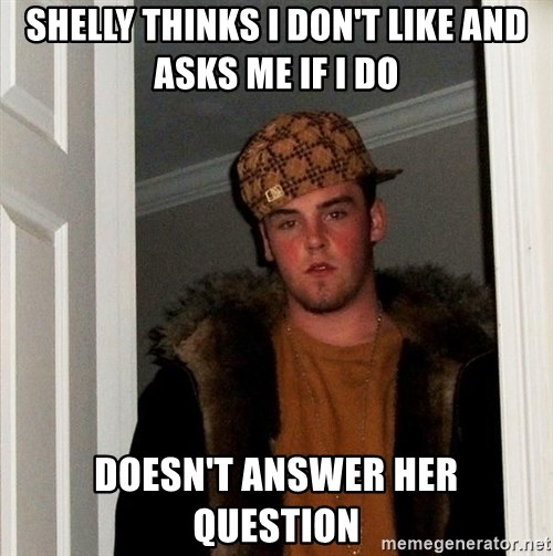 Scumbag Steve - Shelly thinks I don't like and asks me if i do Doesn't answer her question