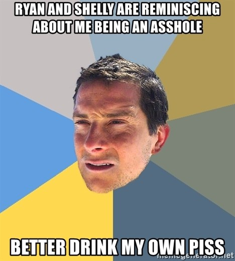 Bear Grylls - Ryan and shelly are REMINISCING about me being an asshole better drink my own piss