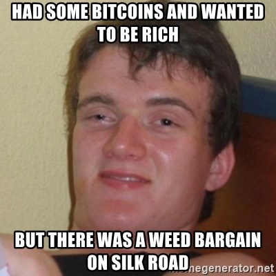 Really Stoned Guy - had some bitcoins and wanted to be rich but there was a weed bargain on Silk Road