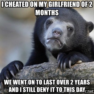 Confession Bear - I cheated on my girlfriend of 2 months we went on to last over 2 years and i still deny it to this day