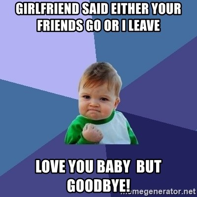 Success Kid - girlfriend said either your friends go or i leave  love you baby  but goodbye!