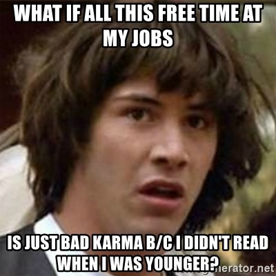 what if meme - what if all this free time at my jobs is just bad karma b/c i didn't read when i was younger?