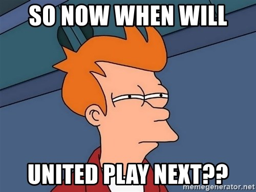 Futurama Fry - So now when will  united play next??