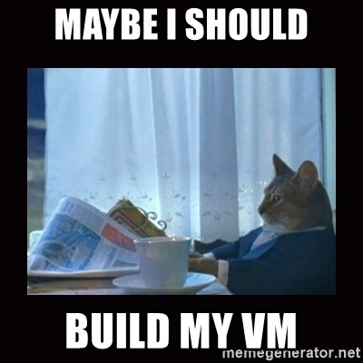 i should buy a boat cat - maybe I should build my vm