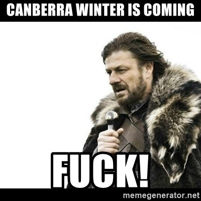 Winter is Coming - CANBERRA WINTER IS COMING FUCK!