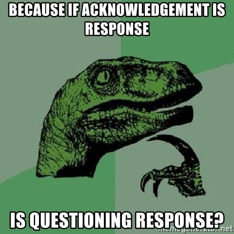 Philosoraptor - Because if acknowledgement is response is questioning response?