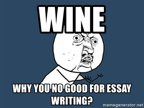 Y U No - wine why you no good for essay writing?