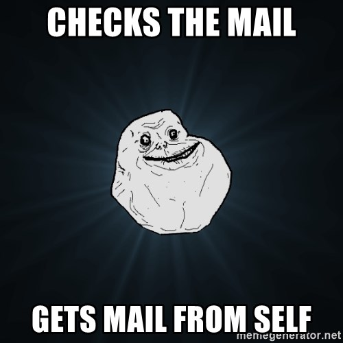 Forever Alone - Checks the mail Gets mail from self