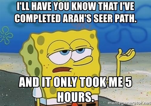 I'll have you know Spongebob - I'll have you know that i've completed arah's seer path. And it only took me 5 hours.