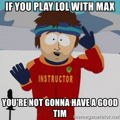 SouthPark Bad Time meme - If you play lol with max YOU'RE NOT GONNA HAVE A GOOD TIM