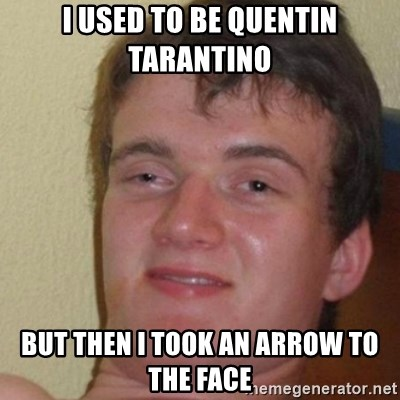 really high guy - I used to be Quentin Tarantino but then i took an arrow to the face