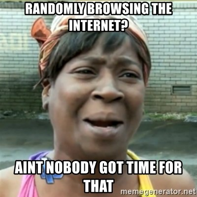 Ain't Nobody got time fo that - RANDOMLY BROWSING THE INTERNET? AINT NOBODY GOT TIME FOR THAT