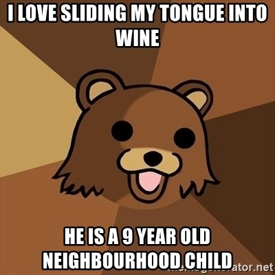 Pedobear - I love sliding my tongue into wine he is a 9 year old neighbourhood child