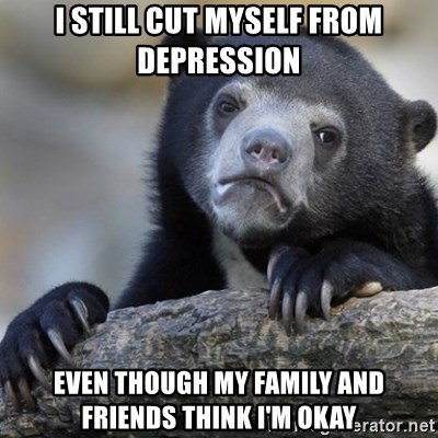Confession Bear - I still cut myself from depression Even though my family and friends think I'm okay