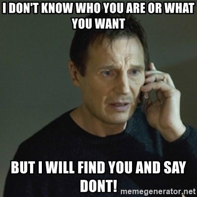 I don't know who you are... - I DON'T KNOW WHO YOU ARE OR WHAT YOU WANT BUT I WILL FIND YOU AND SAY DONT!