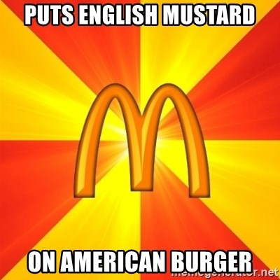 Maccas Meme - PUTS ENGLISH MUSTARD ON AMERICAN BURGER