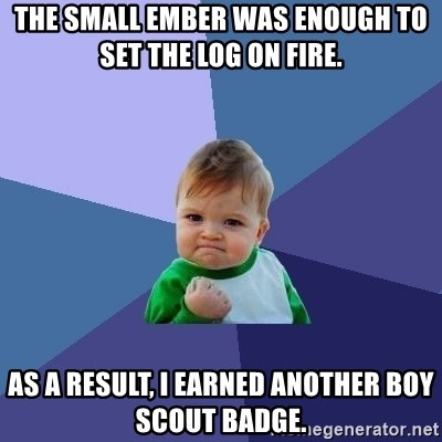 Success Kid - the small ember was enough to set the log on fire.  as a result, i earned another boy scout badge.
