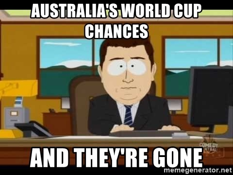 south park aand it's gone - AUSTRALIA'S WORLD CUP CHANCES AND THEY'RE GONE