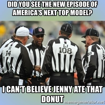 NFL Ref Meeting - DID YOU SEE THE NEW EPISODE OF AMERICA'S NEXT TOP MODEL? I CAN'T BELIEVE JENNY ATE THAT DONUT