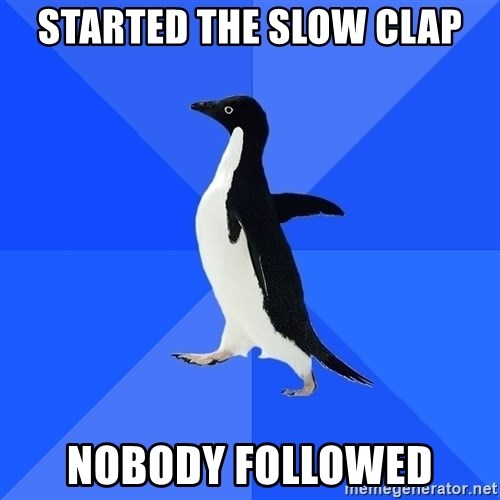 Socially Awkward Penguin - Started the slow clap nobody followed