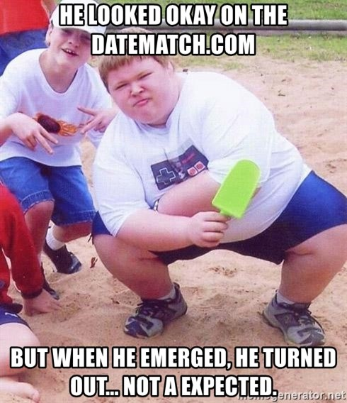 American Fat Kid - he looked okay on the datematch.com but when he emerged, he turned out... not a expected.