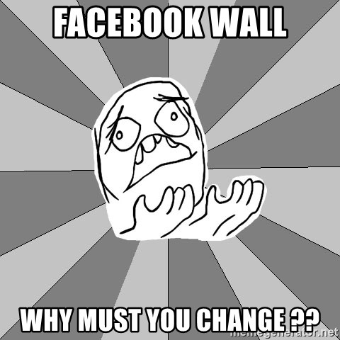 Whyyy??? - Facebook wall why must you change ??