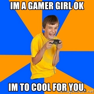 Annoying Gamer Kid - IM A GAMER GIRL OK IM TO COOL FOR YOU.