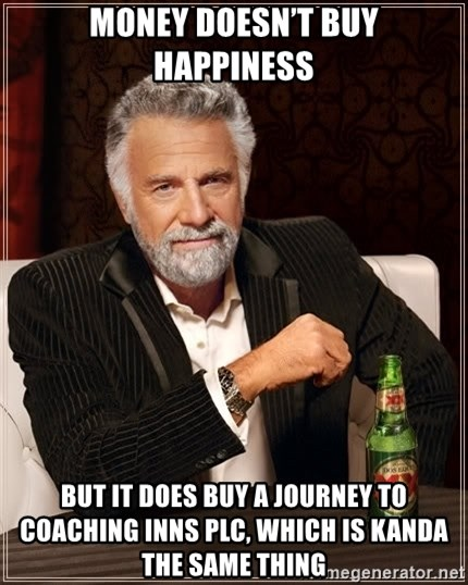 The Most Interesting Man In The World - Money doesn't buy happiness But it does buy a journey to coaching inns plc, which is kanda the same thing