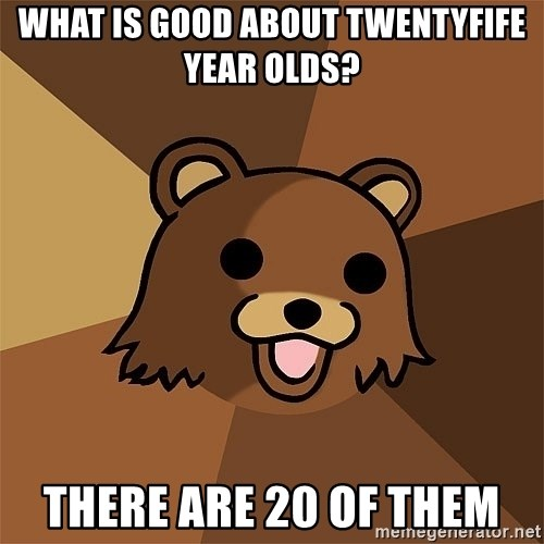 Pedobear81 - What is good about twentyfife year olds? There are 20 of them