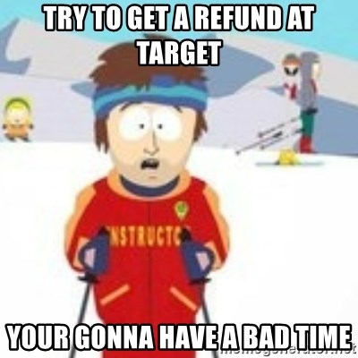 south park skiing instructor - try to get a refund at target your gonna have a bad time