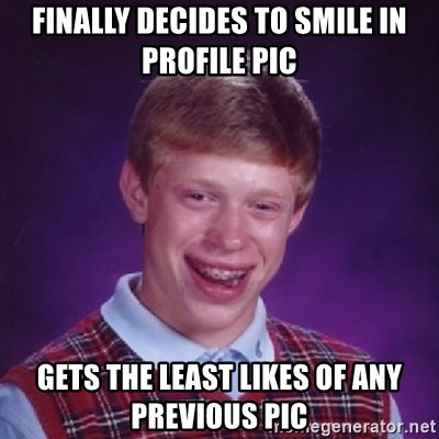 Bad Luck Brian - Finally decides to smile in profile pic gets the least likes of any previous pic