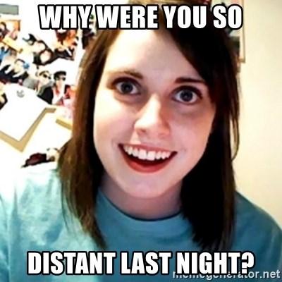 Overly Obsessed Girlfriend - WHY WERE YOU SO DISTANT LAST NIGHT?